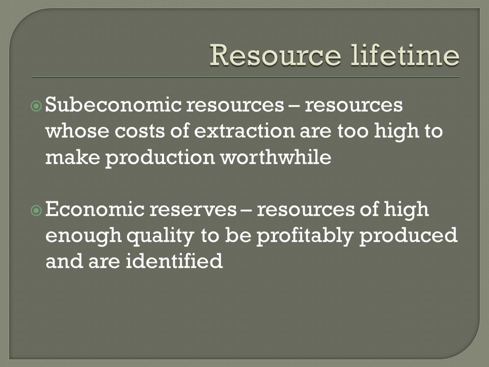  Subeconomic resources – resources whose costs of extraction are too high to make production worthwhile  Economic reserves – resources of high enoug