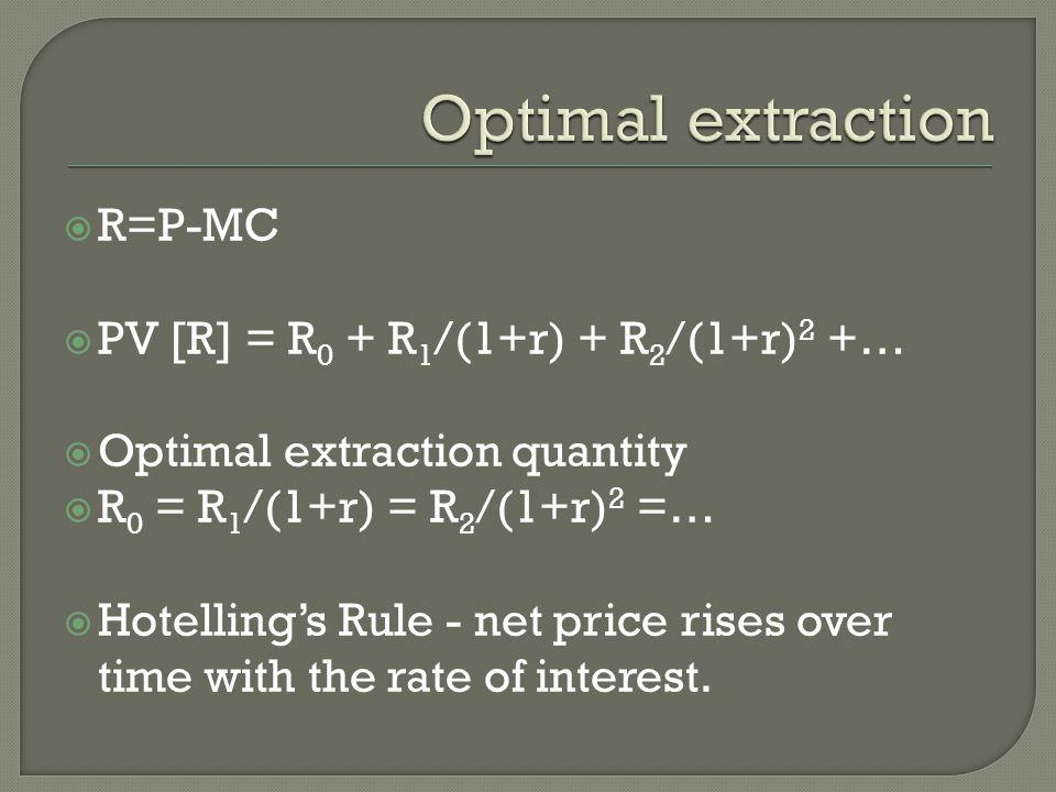  R=P-MC  PV [R] = R 0 + R 1 /(1+r) + R 2 /(1+r) 2 +…  Optimal extraction quantity  R 0 = R 1 /(1+r) = R 2 /(1+r) 2 =…  Hotelling's Rule - net pri