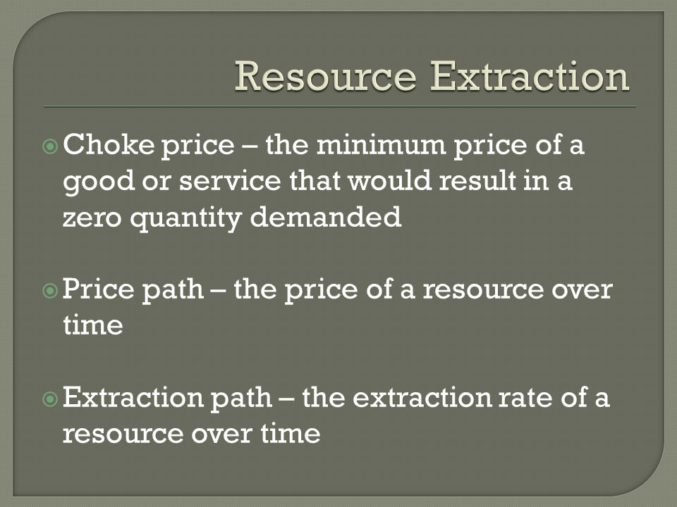  Choke price – the minimum price of a good or service that would result in a zero quantity demanded  Price path – the price of a resource over time