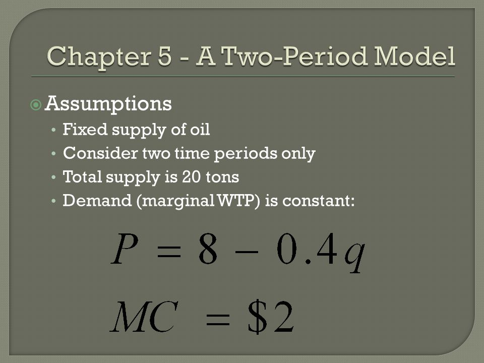  Assumptions Fixed supply of oil Consider two time periods only Total supply is 20 tons Demand (marginal WTP) is constant: