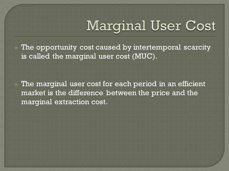  The opportunity cost caused by intertemporal scarcity is called the marginal user cost (MUC).  The marginal user cost for each period in an efficie