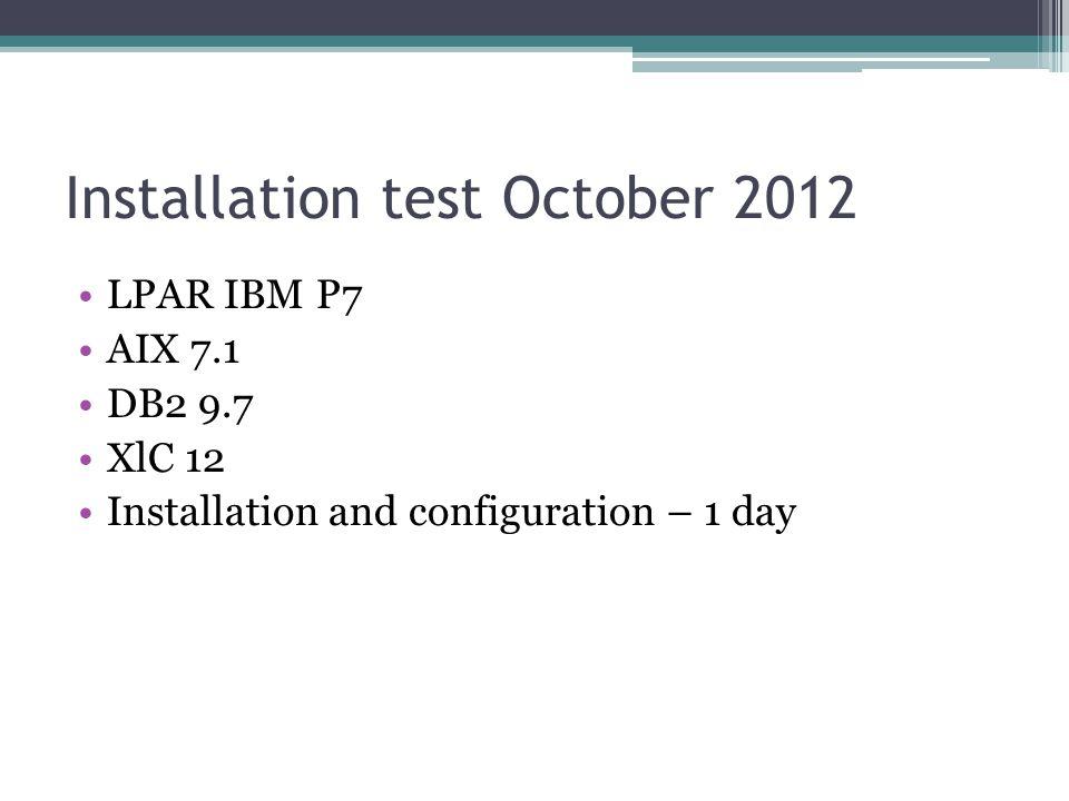 Installation test October 2012 LPAR IBM P7 AIX 7.1 DB2 9.7 XlC 12 Installation and configuration – 1 day
