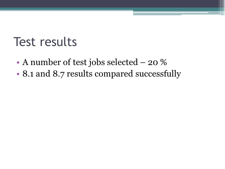 Test results A number of test jobs selected – 20 % 8.1 and 8.7 results compared successfully