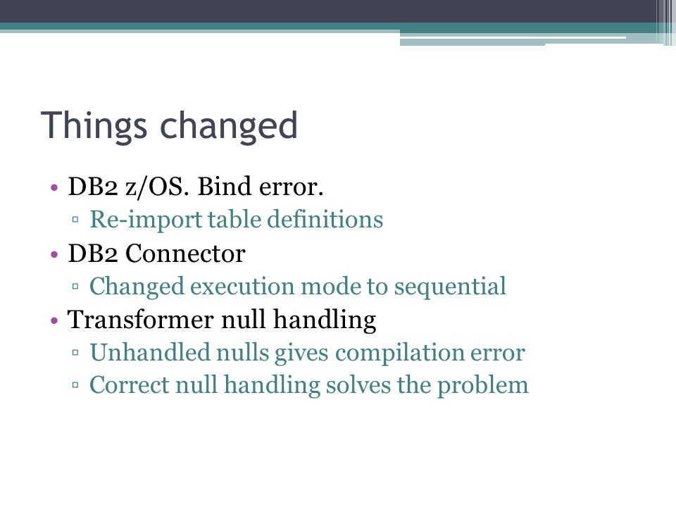 Things changed DB2 z/OS. Bind error. ▫Re-import table definitions DB2 Connector ▫Changed execution mode to sequential Transformer null handling ▫Unhan