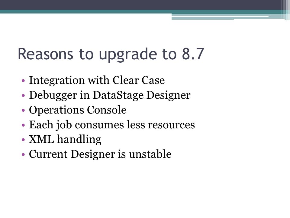 Reasons to upgrade to 8.7 Integration with Clear Case Debugger in DataStage Designer Operations Console Each job consumes less resources XML handling Current Designer is unstable