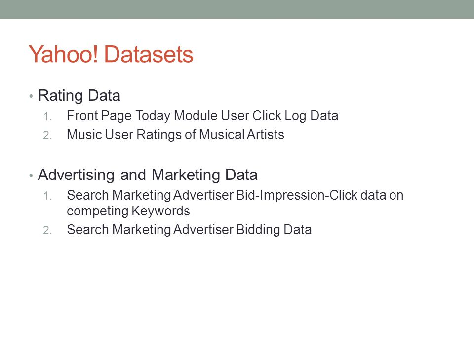 Yahoo! Datasets Rating Data 1. Front Page Today Module User Click Log Data 2. Music User Ratings of Musical Artists Advertising and Marketing Data 1.