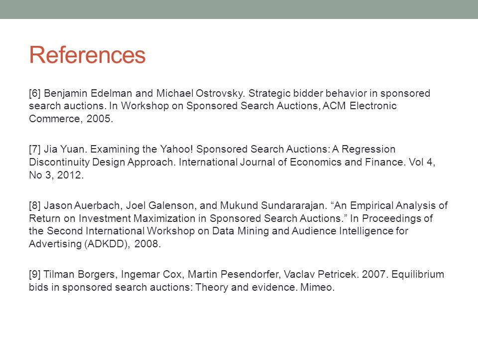 References [6] Benjamin Edelman and Michael Ostrovsky. Strategic bidder behavior in sponsored search auctions. In Workshop on Sponsored Search Auction