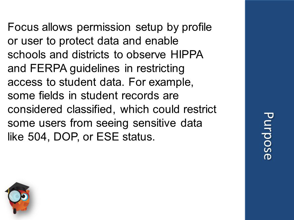 Purpose Focus allows permission setup by profile or user to protect data and enable schools and districts to observe HIPPA and FERPA guidelines in restricting access to student data.