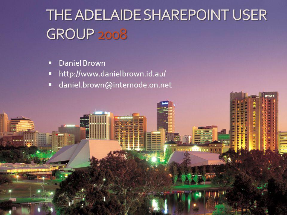 THE ADELAIDE SHAREPOINT USER GROUP Daniel Brown Blog: http://www.danielbrown.id.au/ E-Mail: daniel.brown@internode.on.net msn: daniel.brown@theroadtomca.com Linked In: Adelaide SharePoint User Group Mobile: 0419-804-099