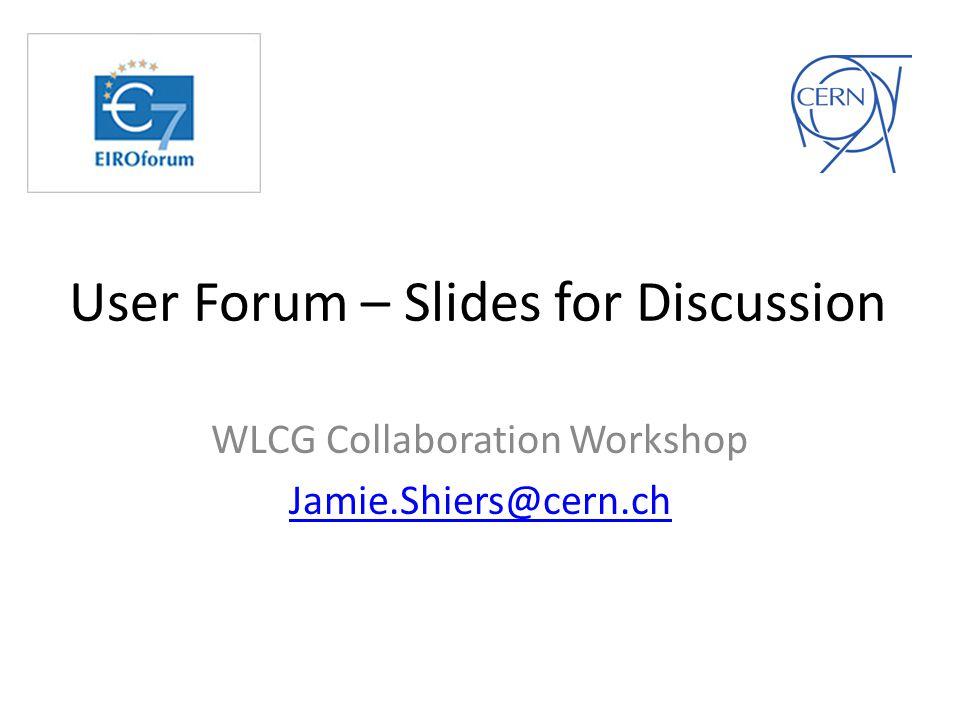 User Forum – Slides for Discussion WLCG Collaboration Workshop Jamie.Shiers@cern.ch