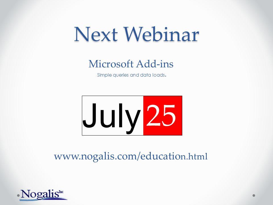 Next Webinar July 25 www.nogalis.com/educatio n.html Microsoft Add-ins Simple queries and data loads.