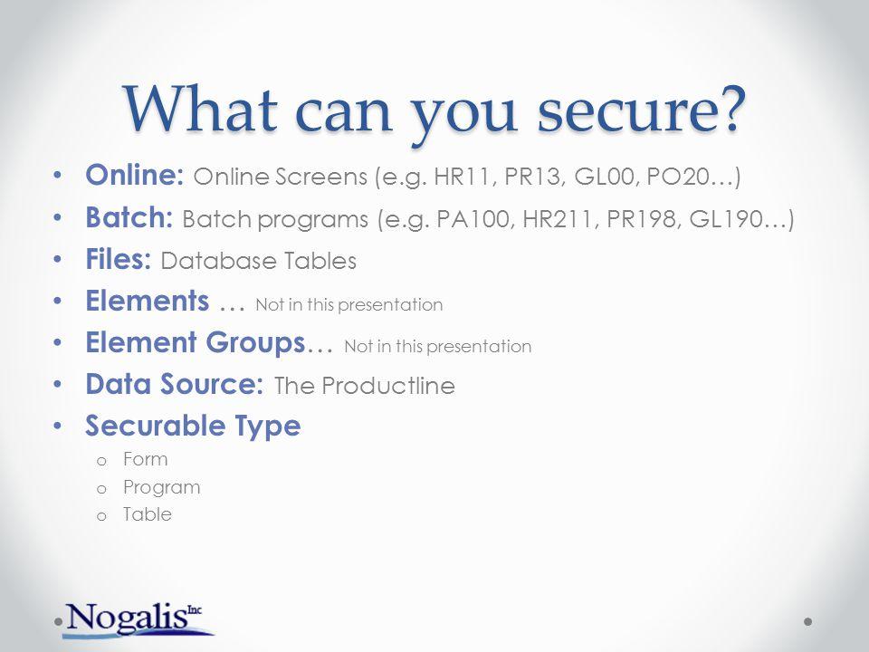 What can you secure? Online: Online Screens (e.g. HR11, PR13, GL00, PO20…) Batch: Batch programs (e.g. PA100, HR211, PR198, GL190…) Files: Database Ta
