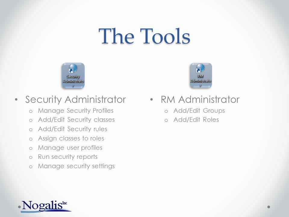 The Tools RM Administrator o Add/Edit Groups o Add/Edit Roles Security Administrator o Manage Security Profiles o Add/Edit Security classes o Add/Edit