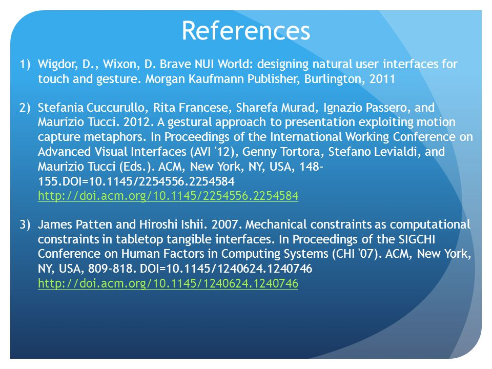 References 1)Wigdor, D., Wixon, D. Brave NUI World: designing natural user interfaces for touch and gesture. Morgan Kaufmann Publisher, Burlington, 20