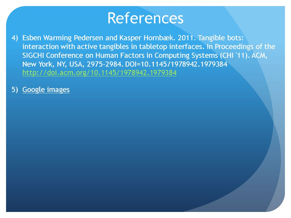 References 4)Esben Warming Pedersen and Kasper Hornbæk. 2011. Tangible bots: interaction with active tangibles in tabletop interfaces. In Proceedings