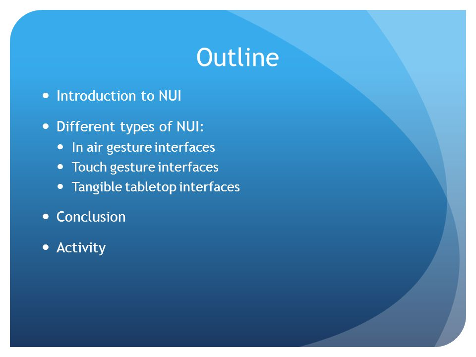 Outline Introduction to NUI Different types of NUI: In air gesture interfaces Touch gesture interfaces Tangible tabletop interfaces Conclusion Activit