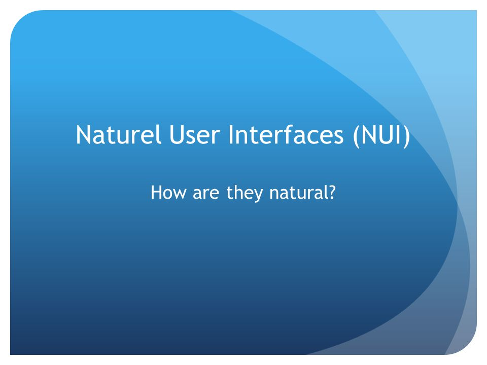 Naturel User Interfaces (NUI) How are they natural?