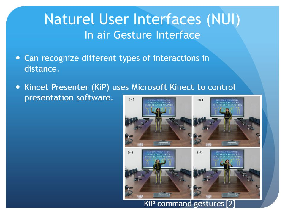 Naturel User Interfaces (NUI) In air Gesture Interface Can recognize different types of interactions in distance. Kincet Presenter (KiP) uses Microsof