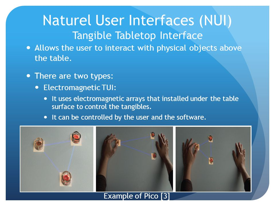 Allows the user to interact with physical objects above the table. There are two types: Electromagnetic TUI: It uses electromagnetic arrays that insta