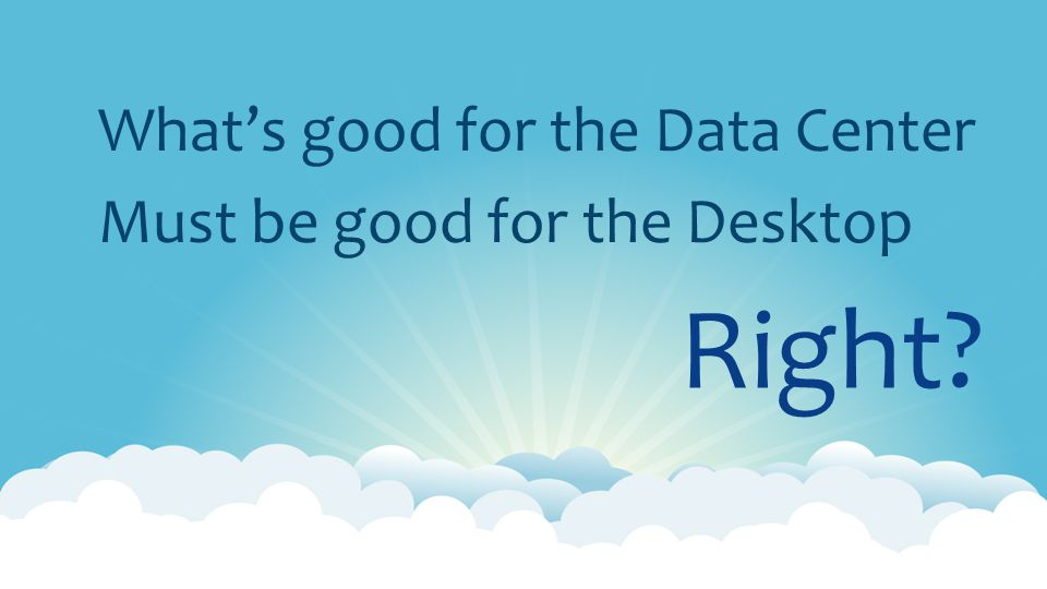 What's good for the Data Center Must be good for the Desktop Right?