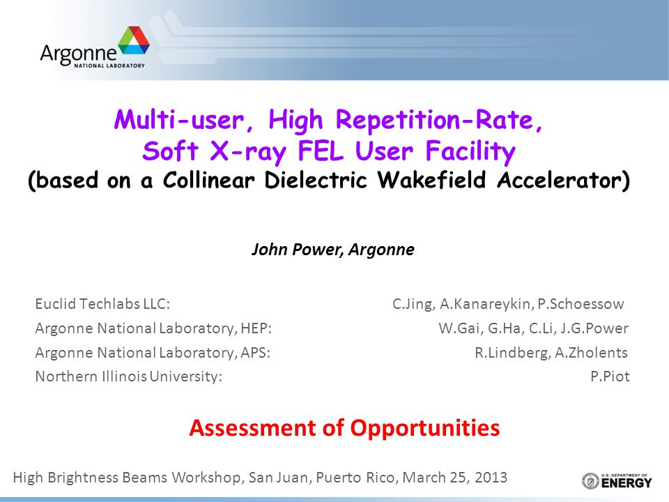 Multi-user, High Repetition-Rate, Soft X-ray FEL User Facility (based on a Collinear Dielectric Wakefield Accelerator) Euclid Techlabs LLC: C.Jing, A.Kanareykin, P.Schoessow Argonne National Laboratory, HEP: W.Gai, G.Ha, C.Li, J.G.Power Argonne National Laboratory, APS: R.Lindberg, A.Zholents Northern Illinois University: P.Piot John Power, Argonne Assessment of Opportunities High Brightness Beams Workshop, San Juan, Puerto Rico, March 25, 2013