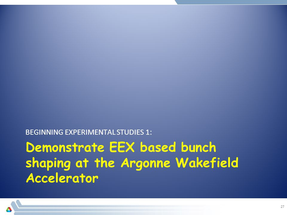 Demonstrate EEX based bunch shaping at the Argonne Wakefield Accelerator BEGINNING EXPERIMENTAL STUDIES 1: 27