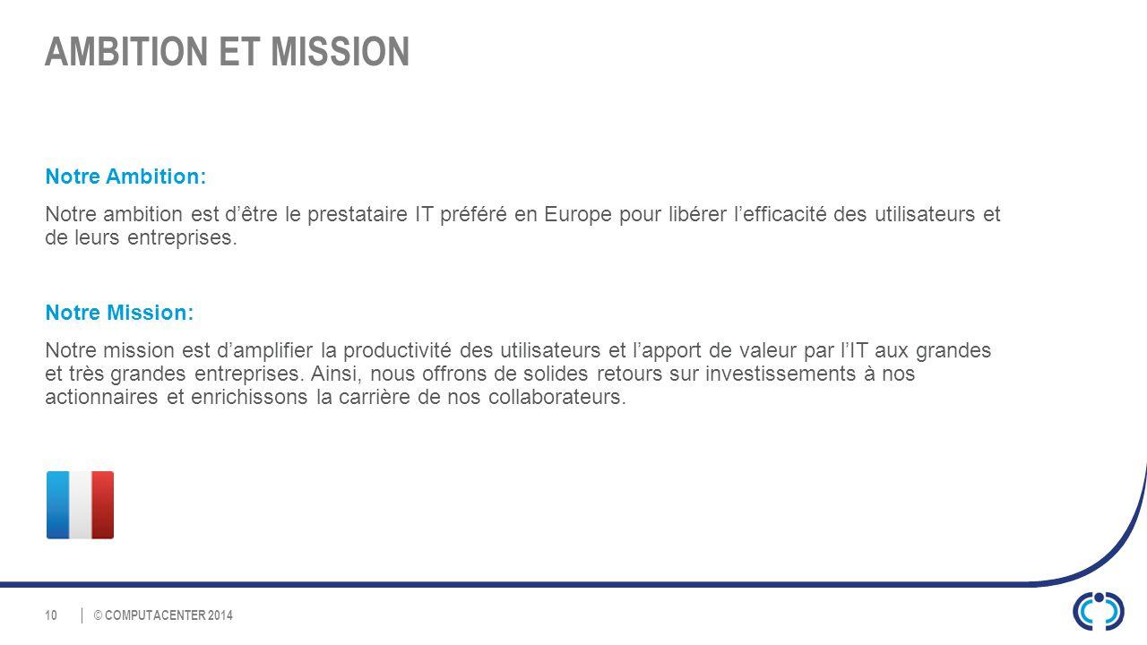 © COMPUTACENTER 2014 AMBITION ET MISSION Notre Ambition: Notre ambition est d'être le prestataire IT préféré en Europe pour libérer l'efficacité des utilisateurs et de leurs entreprises.