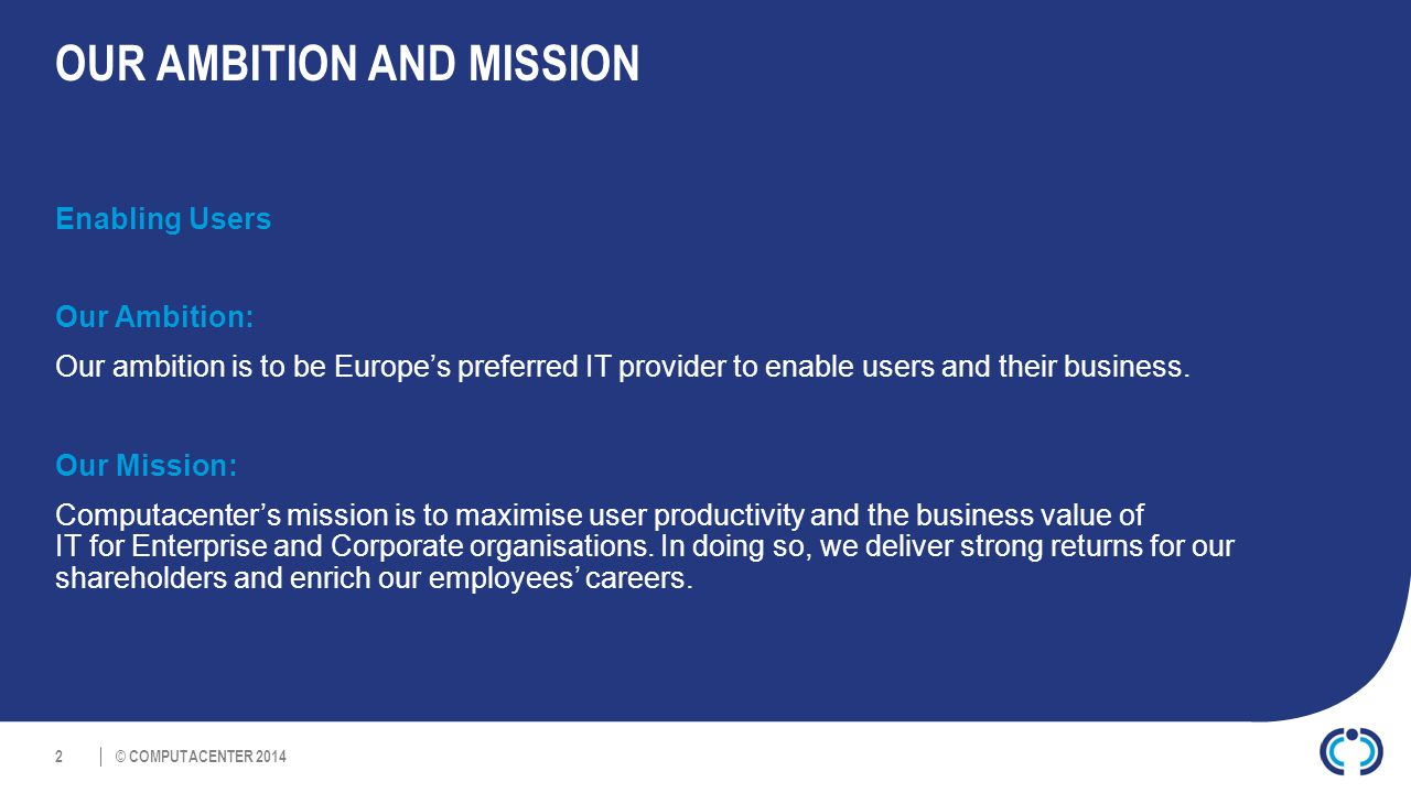 © COMPUTACENTER 2014 OUR AMBITION AND MISSION Enabling Users Our Ambition: Our ambition is to be Europe's preferred IT provider to enable users and their business.