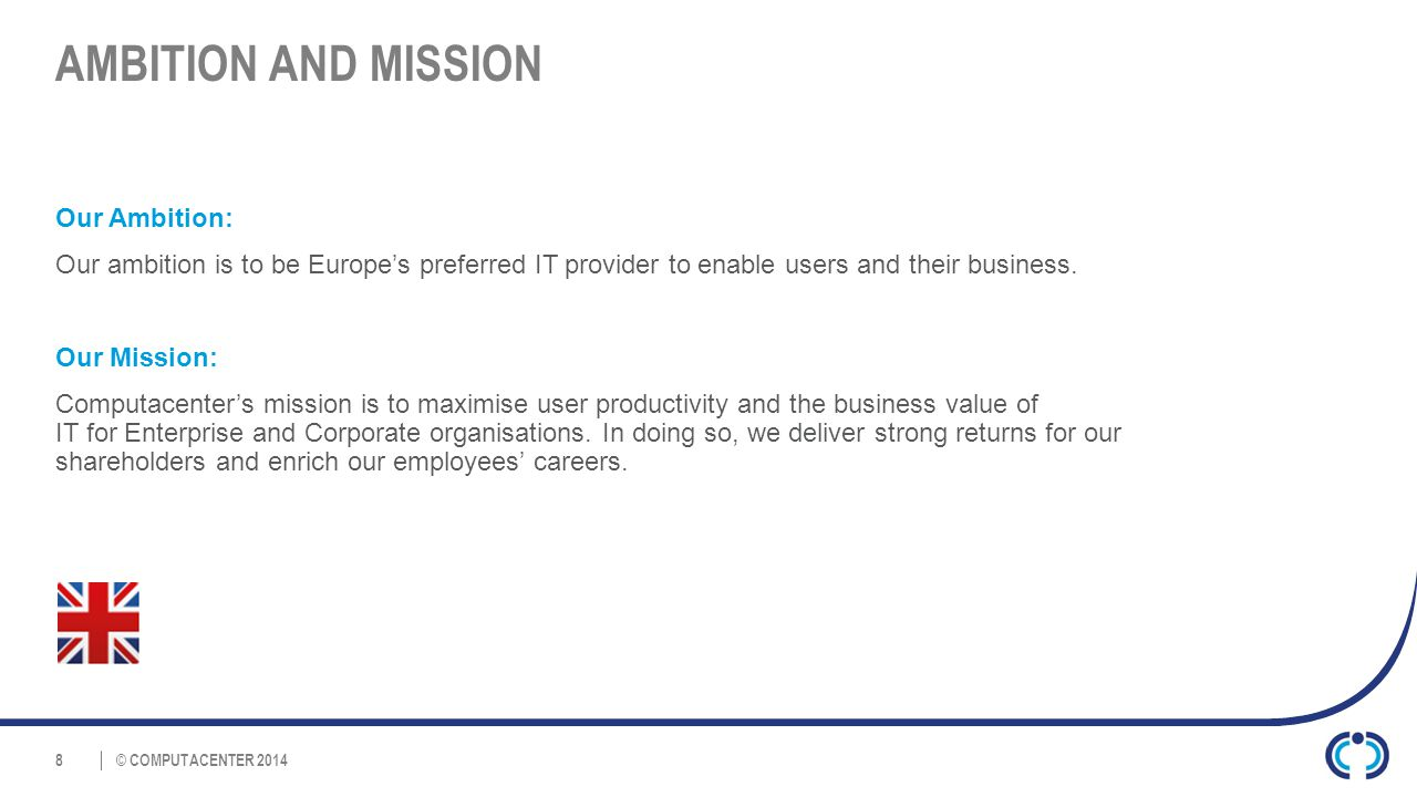 © COMPUTACENTER 2014 AMBITION AND MISSION 8 Our Ambition: Our ambition is to be Europe's preferred IT provider to enable users and their business.