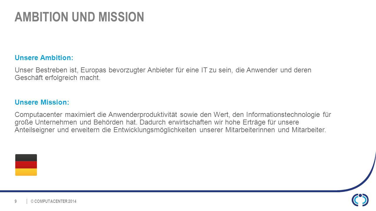 © COMPUTACENTER 2014 AMBITION UND MISSION Unsere Ambition: Unser Bestreben ist, Europas bevorzugter Anbieter für eine IT zu sein, die Anwender und deren Geschäft erfolgreich macht.