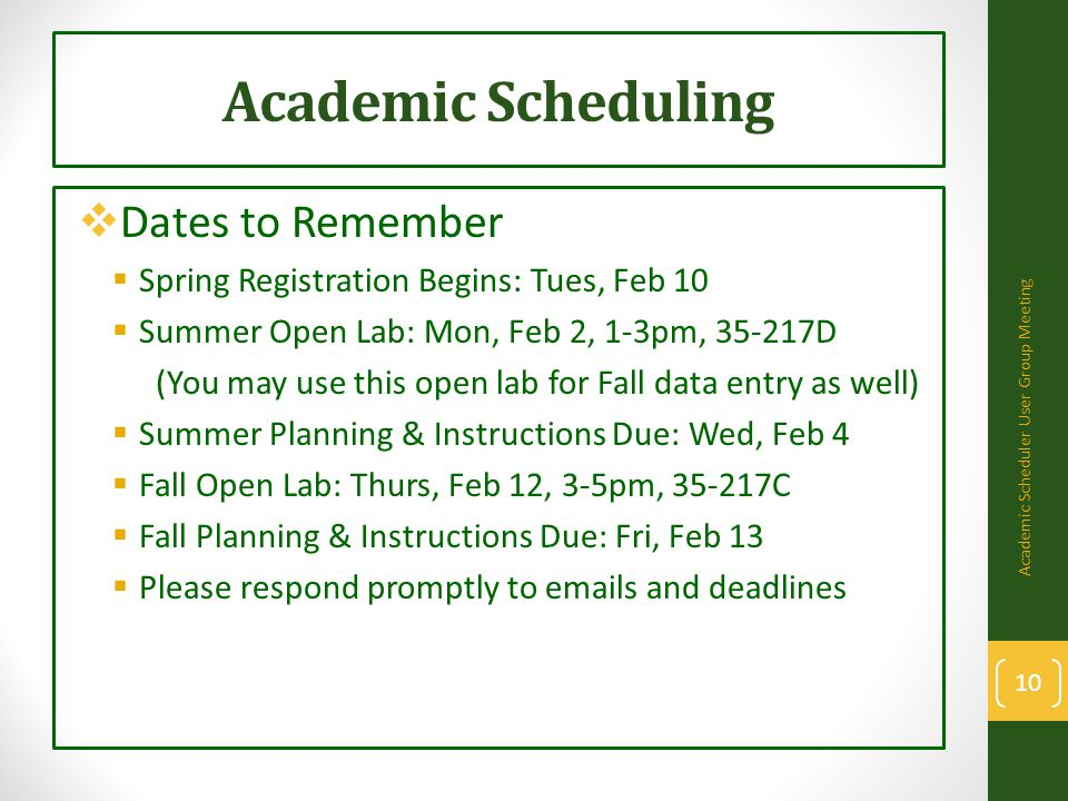 Academic Scheduling  Dates to Remember  Spring Registration Begins: Tues, Feb 10  Summer Open Lab: Mon, Feb 2, 1-3pm, 35-217D (You may use this open lab for Fall data entry as well)  Summer Planning & Instructions Due: Wed, Feb 4  Fall Open Lab: Thurs, Feb 12, 3-5pm, 35-217C  Fall Planning & Instructions Due: Fri, Feb 13  Please respond promptly to emails and deadlines Academic Scheduler User Group Meeting 10