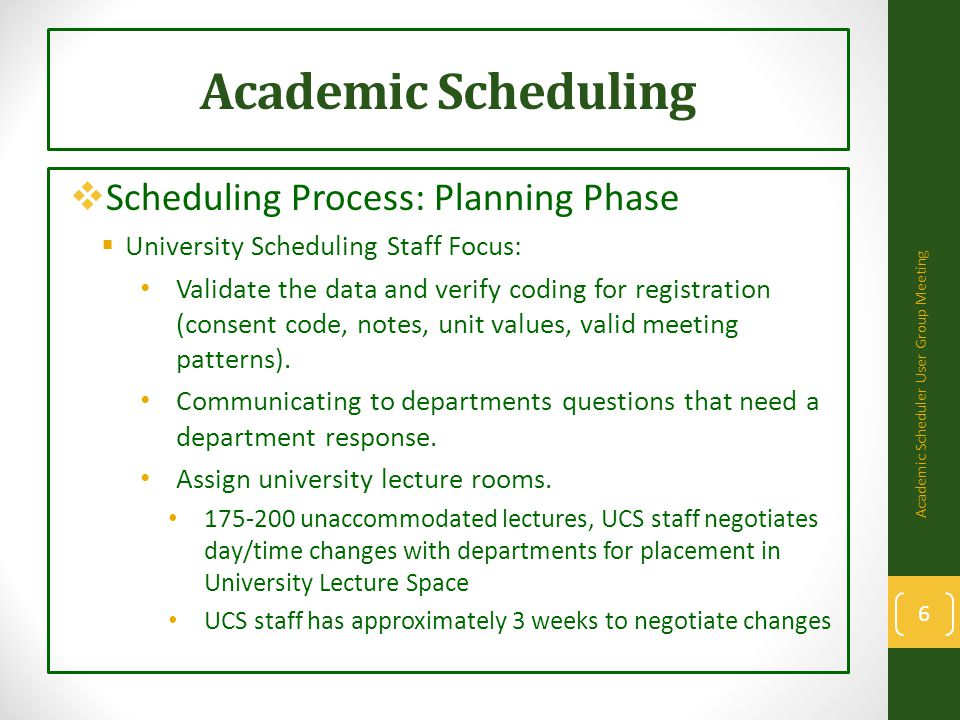 Academic Scheduling  Scheduling Process: Planning Phase  University Scheduling Staff Focus: Validate the data and verify coding for registration (consent code, notes, unit values, valid meeting patterns).