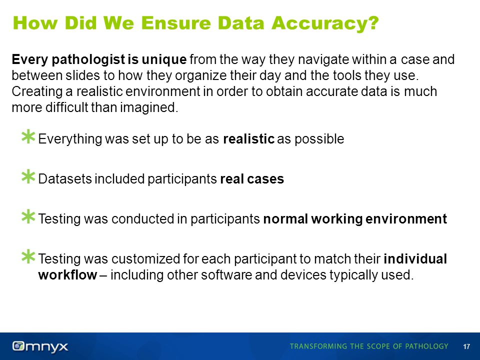 How Did We Ensure Data Accuracy? 17 Every pathologist is unique from the way they navigate within a case and between slides to how they organize their