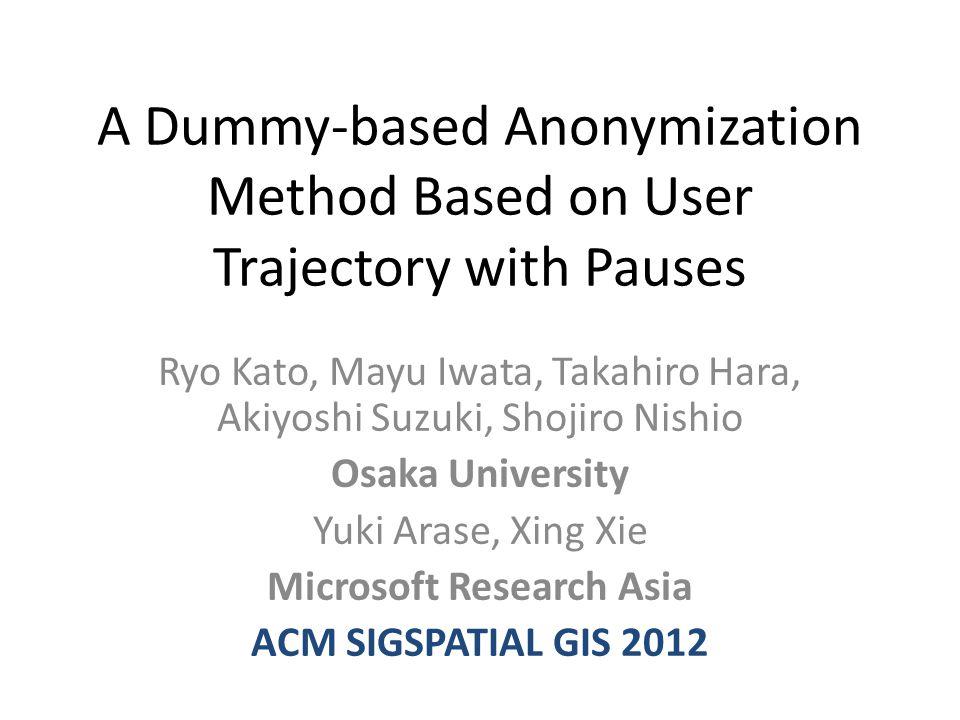A Dummy-based Anonymization Method Based on User Trajectory with Pauses Ryo Kato, Mayu Iwata, Takahiro Hara, Akiyoshi Suzuki, Shojiro Nishio Osaka University Yuki Arase, Xing Xie Microsoft Research Asia ACM SIGSPATIAL GIS 2012