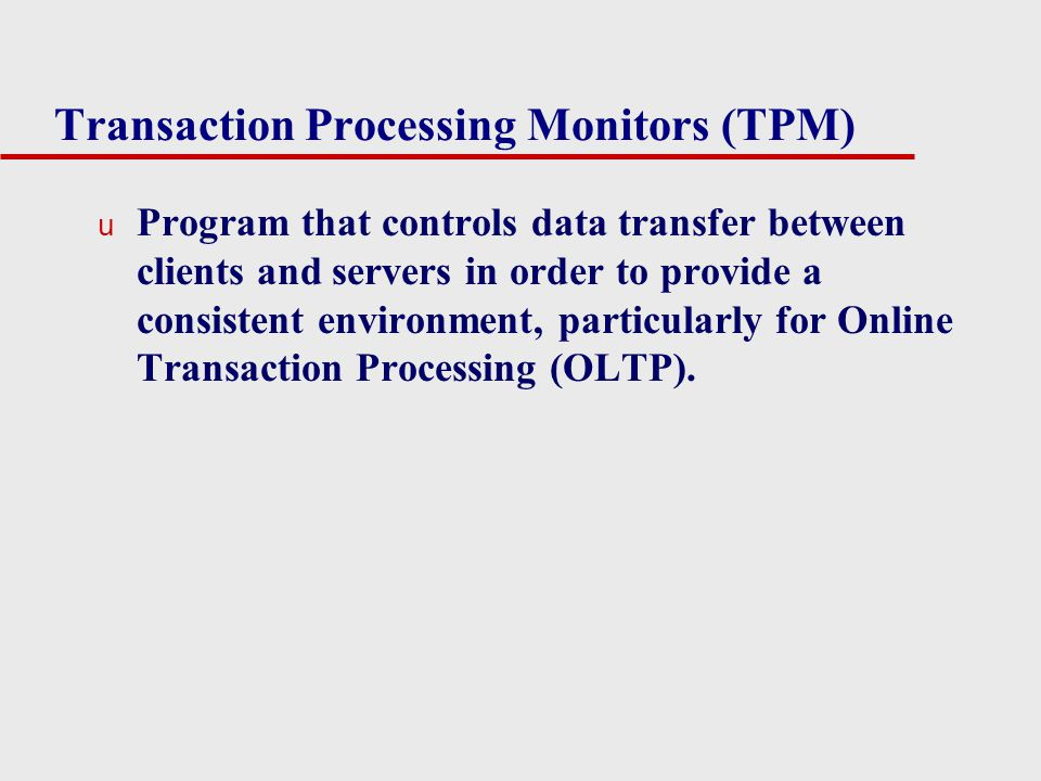 Transaction Processing Monitors (TPM) u Program that controls data transfer between clients and servers in order to provide a consistent environment,
