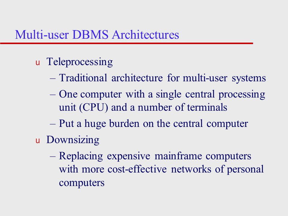 Multi-user DBMS Architectures u Teleprocessing –Traditional architecture for multi-user systems –One computer with a single central processing unit (CPU) and a number of terminals –Put a huge burden on the central computer u Downsizing –Replacing expensive mainframe computers with more cost-effective networks of personal computers