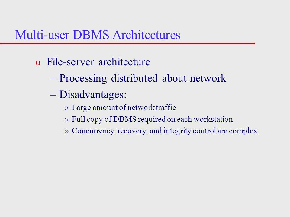 Multi-user DBMS Architectures u File-server architecture –Processing distributed about network –Disadvantages: »Large amount of network traffic »Full copy of DBMS required on each workstation »Concurrency, recovery, and integrity control are complex