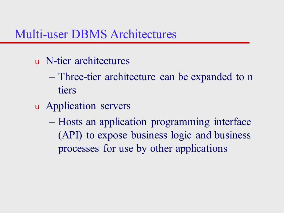 Multi-user DBMS Architectures u N-tier architectures –Three-tier architecture can be expanded to n tiers u Application servers –Hosts an application programming interface (API) to expose business logic and business processes for use by other applications