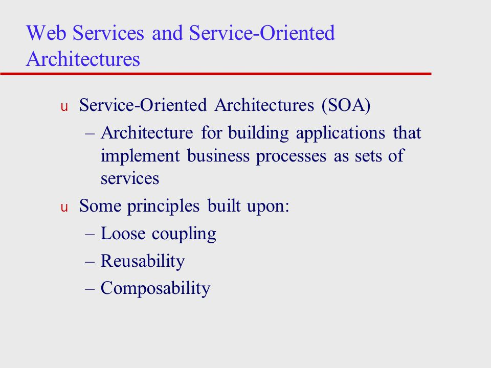 Web Services and Service-Oriented Architectures u Service-Oriented Architectures (SOA) –Architecture for building applications that implement business