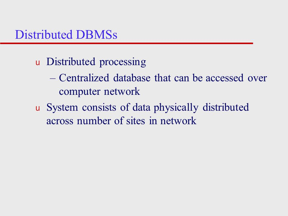 Distributed DBMSs u Distributed processing –Centralized database that can be accessed over computer network u System consists of data physically distributed across number of sites in network
