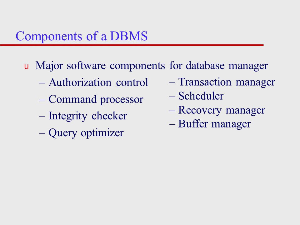 Components of a DBMS u Major software components for database manager –Authorization control –Command processor –Integrity checker –Query optimizer – Transaction manager – Scheduler – Recovery manager – Buffer manager