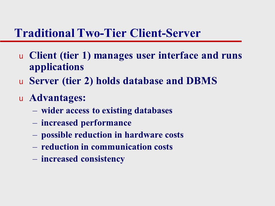 Traditional Two-Tier Client-Server u Client (tier 1) manages user interface and runs applications u Server (tier 2) holds database and DBMS u Advantag