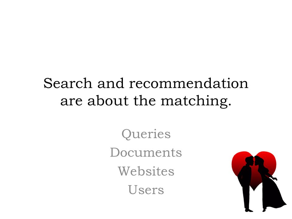 Search and recommendation are about the matching. Queries Documents Websites Users