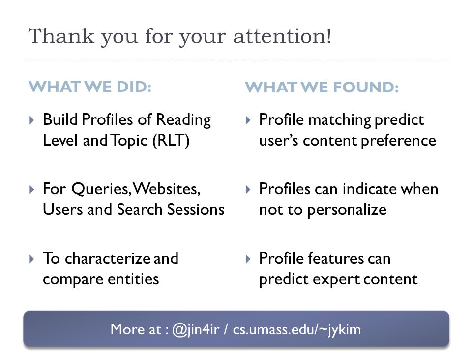 Thank you for your attention! WHAT WE DID:  Build Profiles of Reading Level and Topic (RLT)  For Queries, Websites, Users and Search Sessions  To c