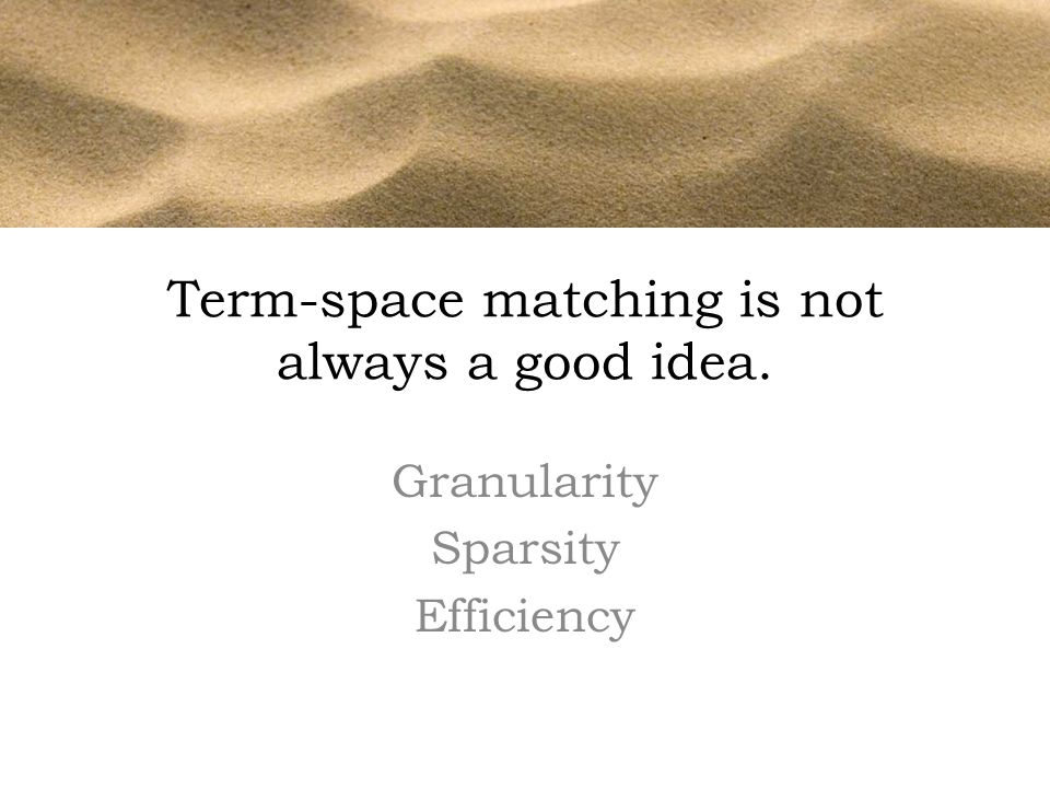 Term-space matching is not always a good idea. Granularity Sparsity Efficiency