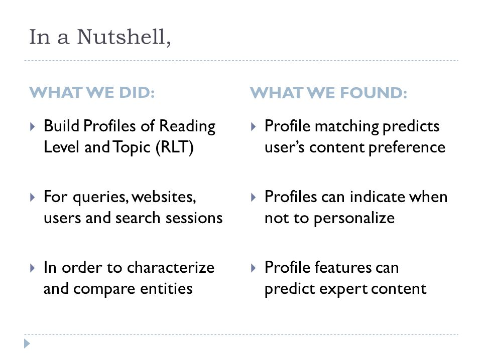In a Nutshell, WHAT WE DID:  Build Profiles of Reading Level and Topic (RLT)  For queries, websites, users and search sessions  In order to characterize and compare entities WHAT WE FOUND:  Profile matching predicts user's content preference  Profiles can indicate when not to personalize  Profile features can predict expert content