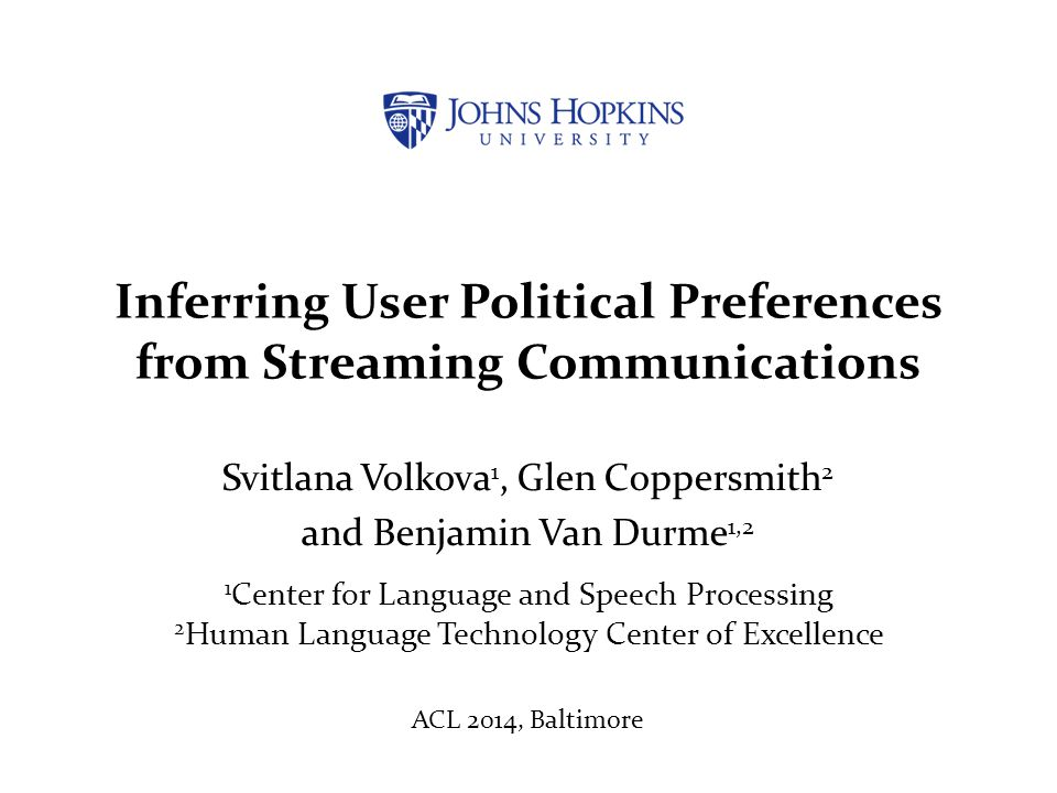 Inferring User Political Preferences from Streaming Communications Svitlana Volkova 1, Glen Coppersmith 2 and Benjamin Van Durme 1,2 1 Center for Lang