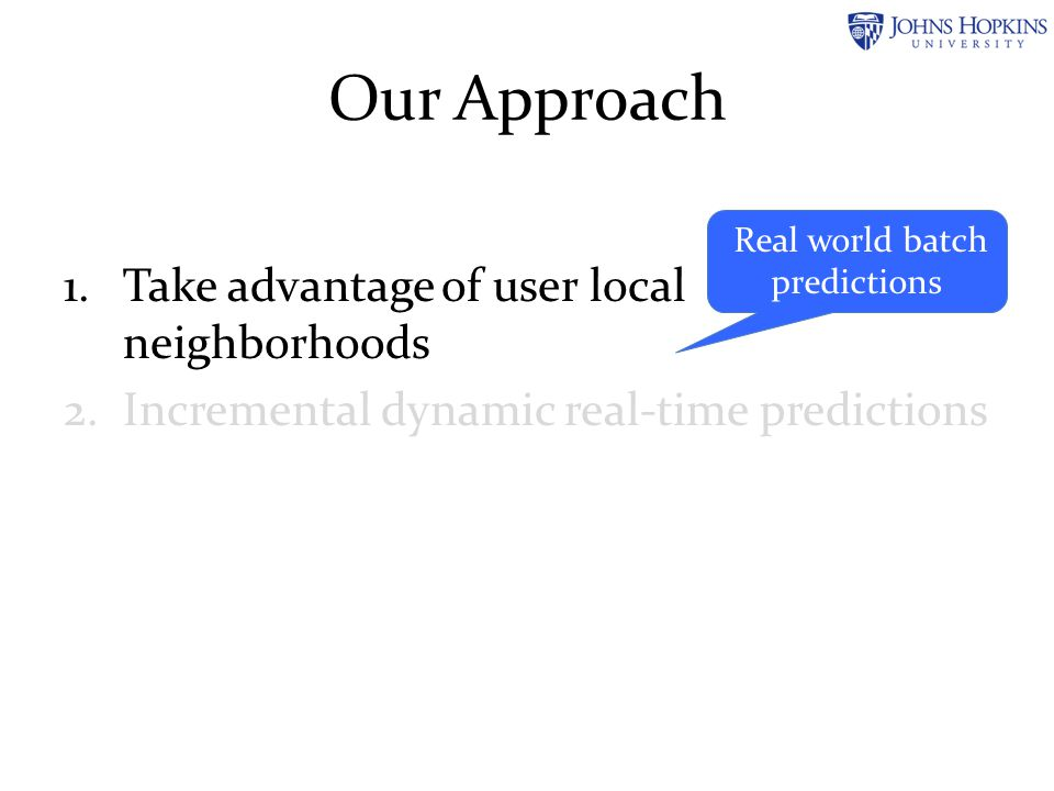 Our Approach 1.Take advantage of user local neighborhoods 2.Incremental dynamic real-time predictions Streaming predictions
