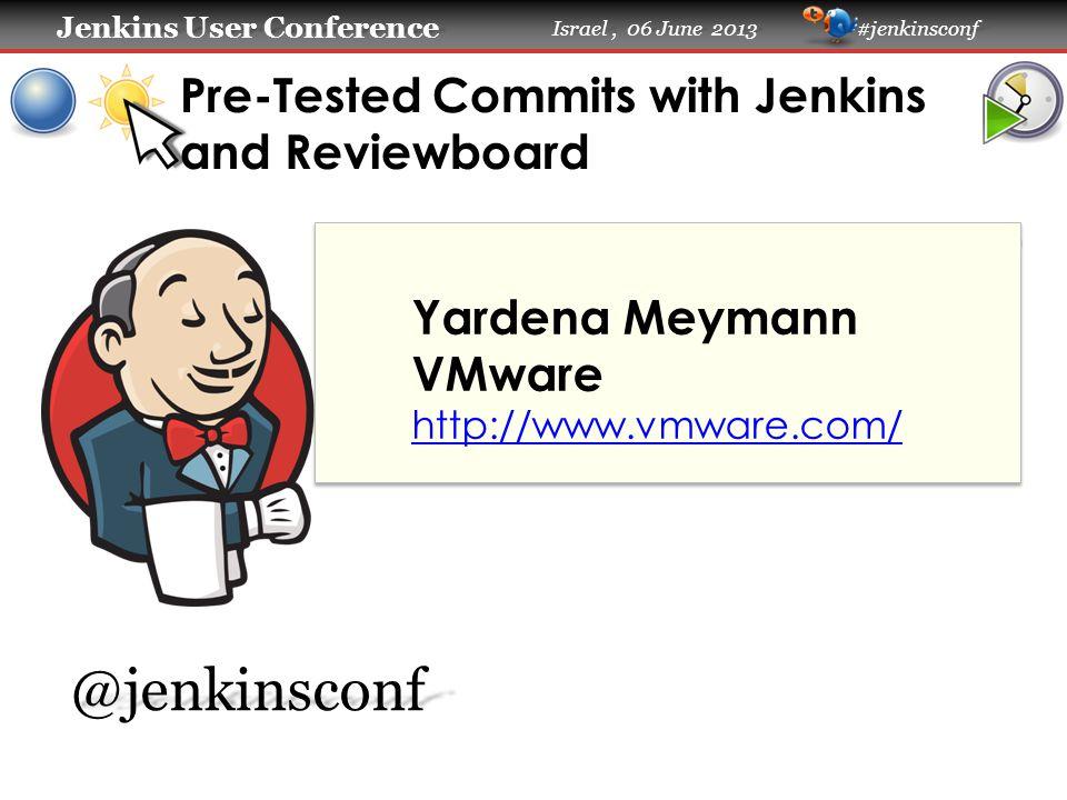 Jenkins User Conference Jenkins User Conference Israel, 06 June 2013 #jenkinsconf Pre-Tested Commits with Jenkins and Reviewboard Yardena Meymann VMware http://www.vmware.com/@jenkinsconf