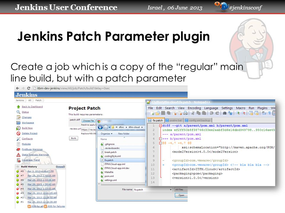 Jenkins User Conference Jenkins User Conference Israel, 06 June 2013 #jenkinsconf Jenkins Patch Parameter plugin Create a job which is a copy of the regular main line build, but with a patch parameter